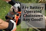 Are Battery Operated Chainsaws Any Good