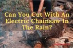Can You Cut With An Electric Chainsaw In The Rain